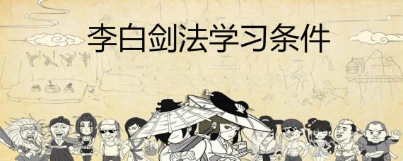 暴走英雄坛学习李白剑法要什么条件 暴走英雄坛唐诗剑法怎么得