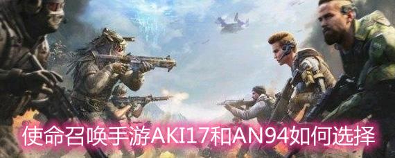 使命召唤手游AKI17和AN94如何选择 AKI17和AN94对比分析
