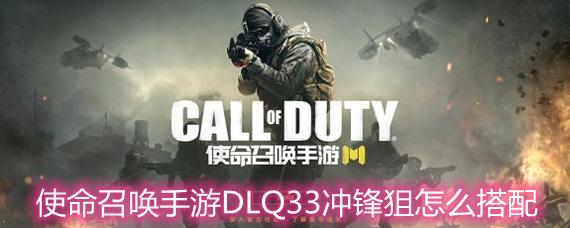 使命召唤手游DLQ33冲锋狙怎么搭配 DLQ33冲锋狙搭配方案