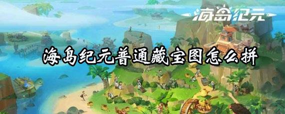 海岛纪元普通藏宝图怎么获得 海岛纪元普通藏宝图拼凑方