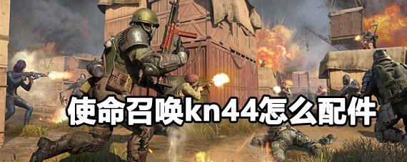 使命召唤kn44配件搭配攻略 使命召唤kn44怎么搭配配件