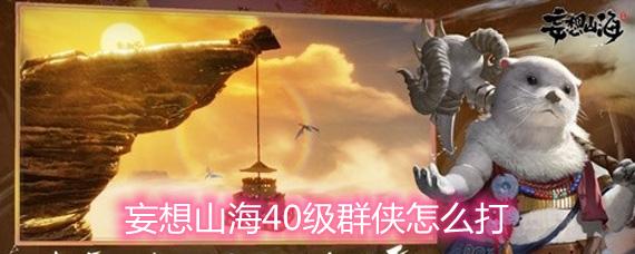 妄想山海40级群侠怎么打 40级群侠打法详解
