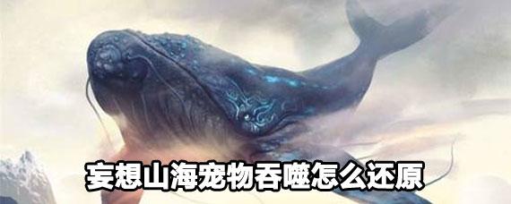妄想山海宠物吞噬还原攻略 妄想山海宠物吞噬能还原吗